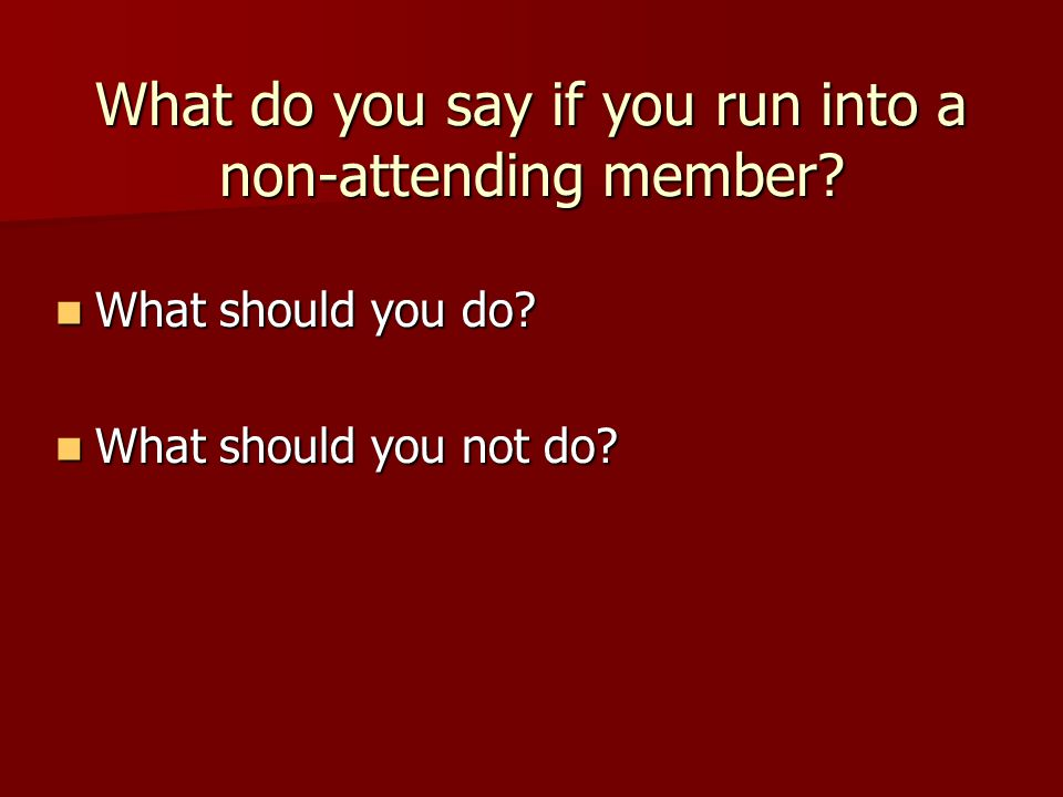 What do you say if you run into a non-attending member.