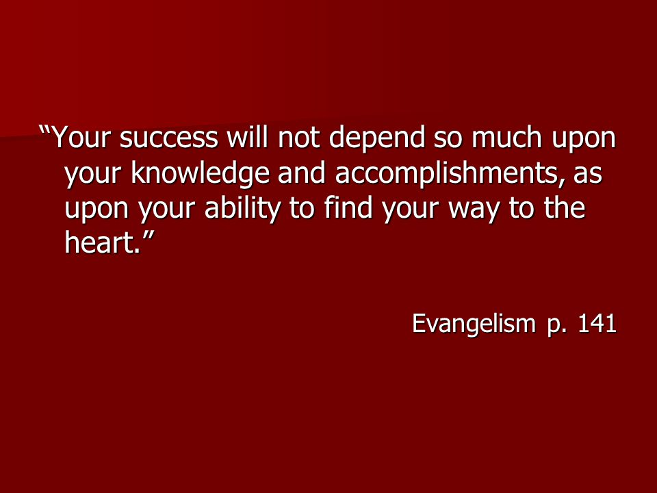 Your success will not depend so much upon your knowledge and accomplishments, as upon your ability to find your way to the heart. Evangelism p.