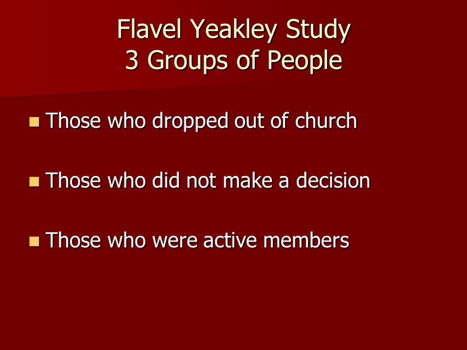Flavel Yeakley Study 3 Groups of People Those who dropped out of church Those who dropped out of church Those who did not make a decision Those who did not make a decision Those who were active members Those who were active members