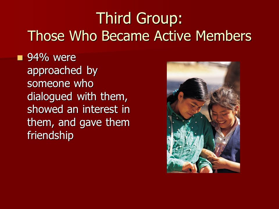 Third Group: Those Who Became Active Members 94% were approached by someone who dialogued with them, showed an interest in them, and gave them friendship 94% were approached by someone who dialogued with them, showed an interest in them, and gave them friendship