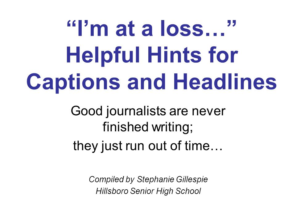 """I'm at a loss…"" Helpful Hints for Captions and Headlines Good journalists are never finished writing; they just run out of time… Compiled by Stephani"