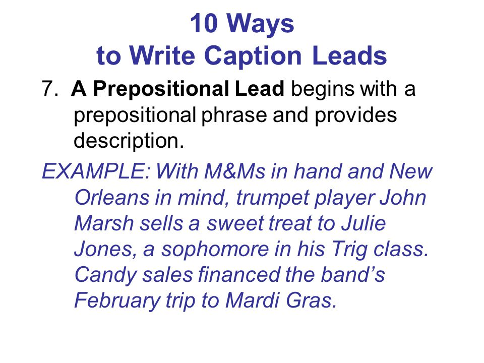 10 Ways to Write Caption Leads 7. A Prepositional Lead begins with a prepositional phrase and provides description. EXAMPLE: With M&Ms in hand and New
