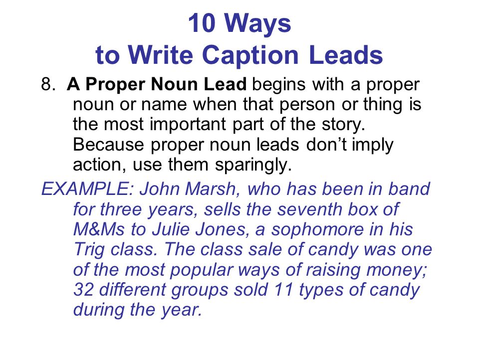 10 Ways to Write Caption Leads 8. A Proper Noun Lead begins with a proper noun or name when that person or thing is the most important part of the sto