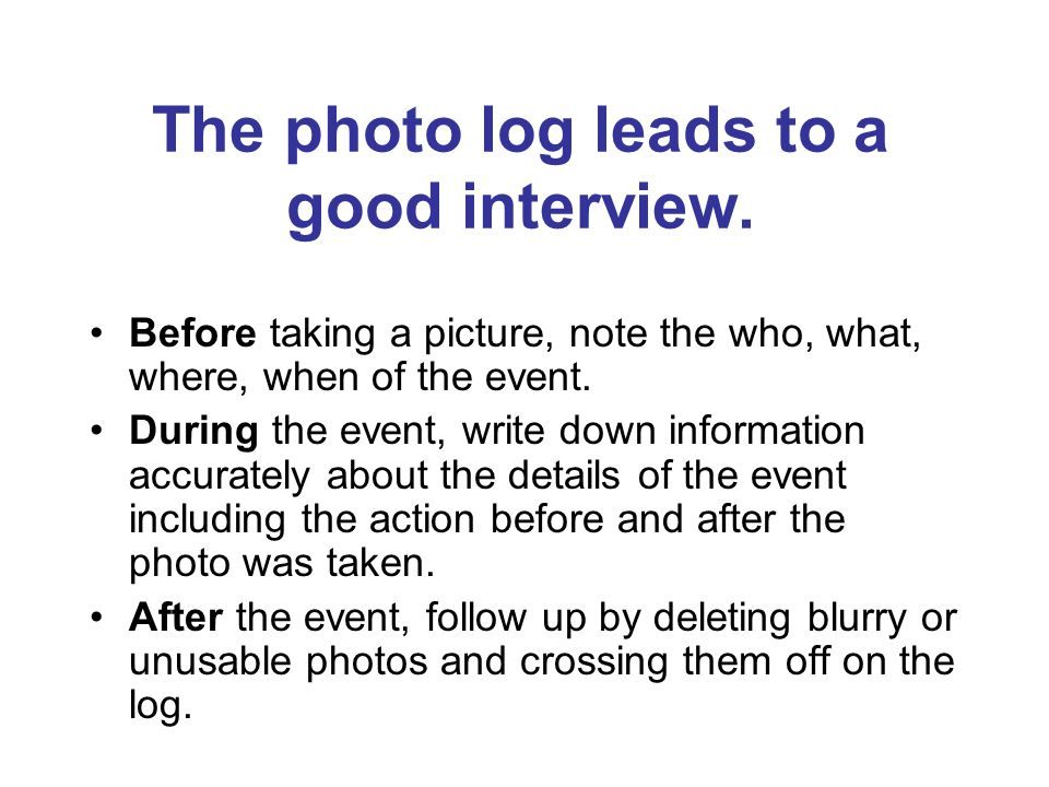 The photo log leads to a good interview. Before taking a picture, note the who, what, where, when of the event. During the event, write down informati