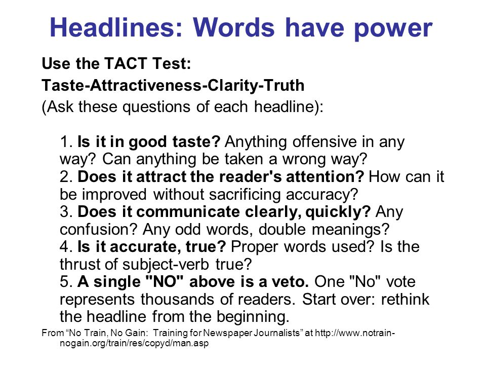 Headlines: Words have power Use the TACT Test: Taste-Attractiveness-Clarity-Truth (Ask these questions of each headline): 1. Is it in good taste? Anyt