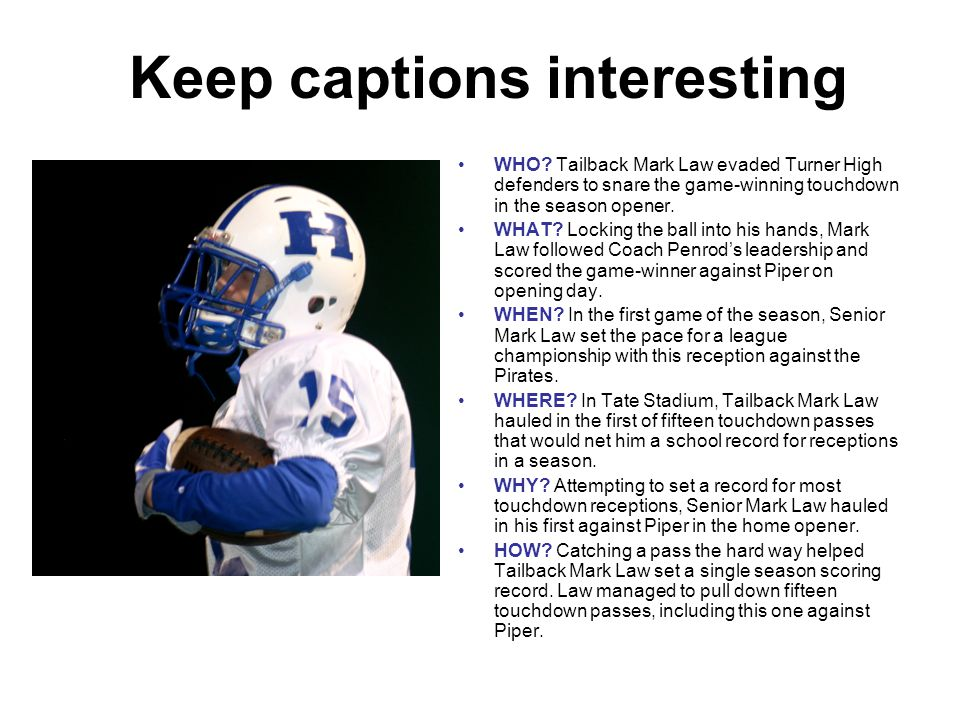 The ABC of captions A for Action-Packed Information To capture the readers' attention and make them want to know more about the photograph as well as to establish the relationship between the photo and caption requires an action- packed caption lead-in.