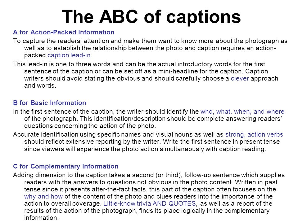 The ABC of captions A for Action-Packed Information To capture the readers' attention and make them want to know more about the photograph as well as