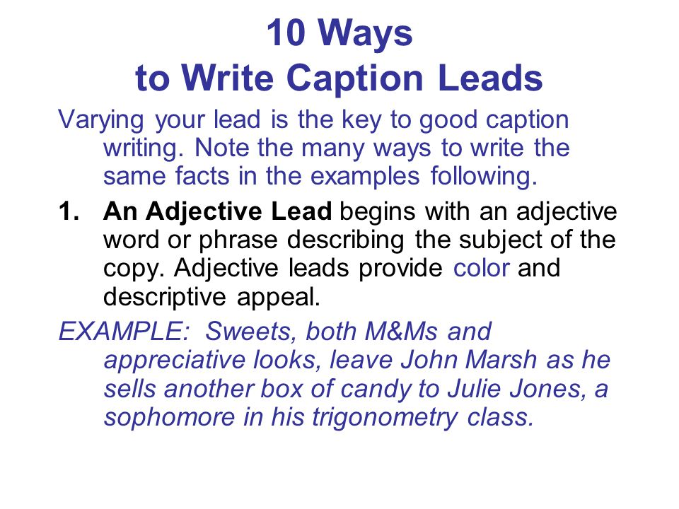 10 Ways to Write Caption Leads Varying your lead is the key to good caption writing. Note the many ways to write the same facts in the examples follow