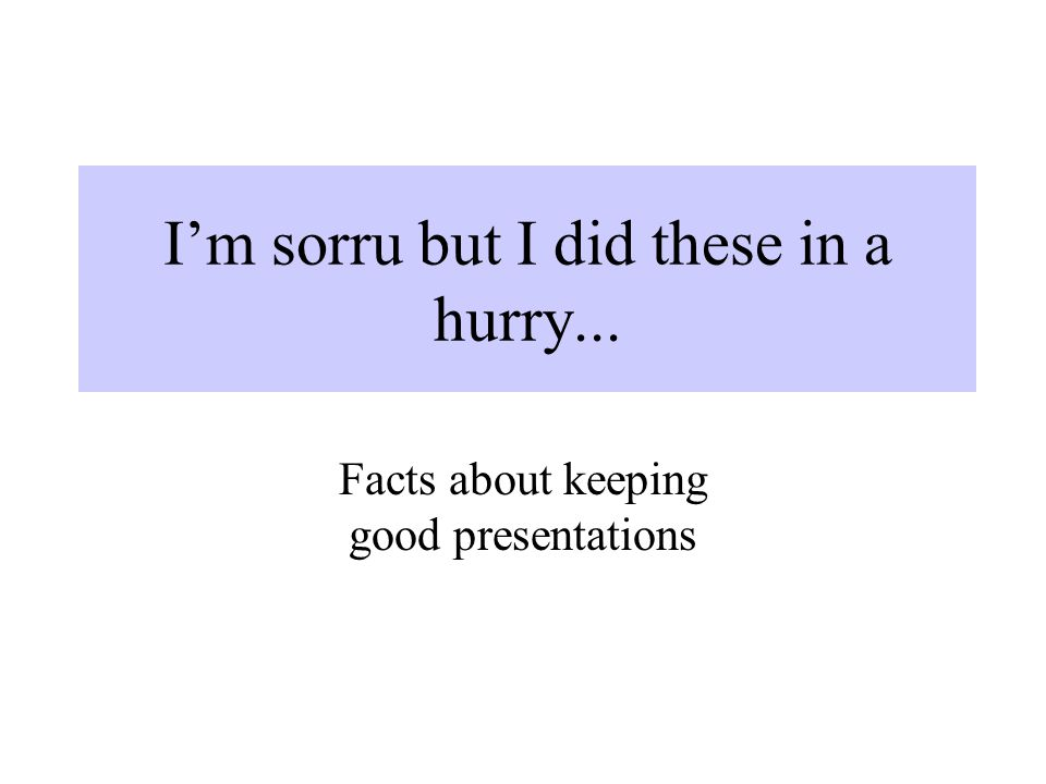 I'm sorru but I did these in a hurry... Facts about keeping good presentations