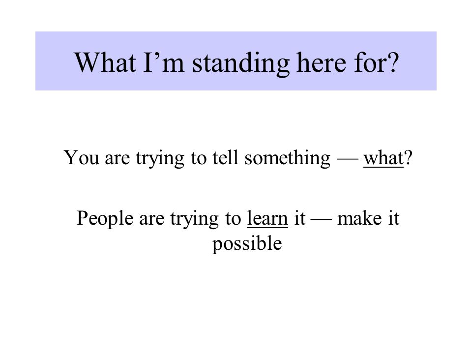 What I'm standing here for? You are trying to tell something — what? People are trying to learn it — make it possible