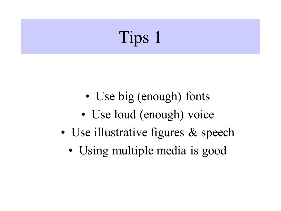 Tips 1 Use big (enough) fonts Use loud (enough) voice Use illustrative figures & speech Using multiple media is good
