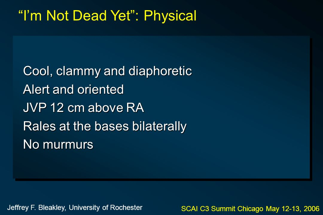 "Cool, clammy and diaphoretic Alert and oriented JVP 12 cm above RA Rales at the bases bilaterally No murmurs SCAI C3 Summit Chicago May 12-13, 2006 ""I"