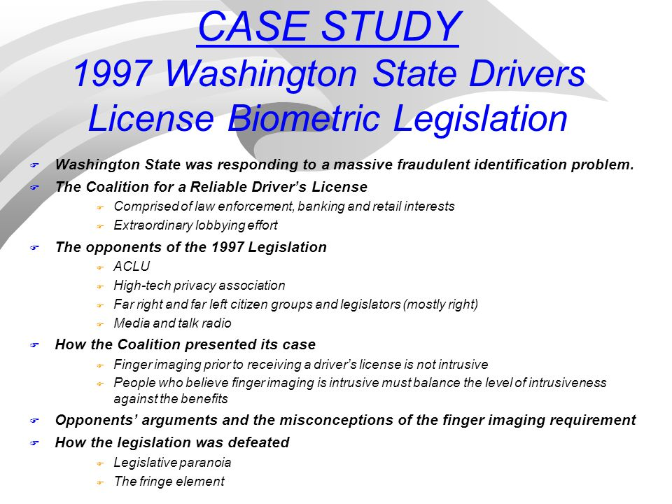 CASE STUDY 1997 Washington State Drivers License Biometric Legislation F Washington State was responding to a massive fraudulent identification problem.