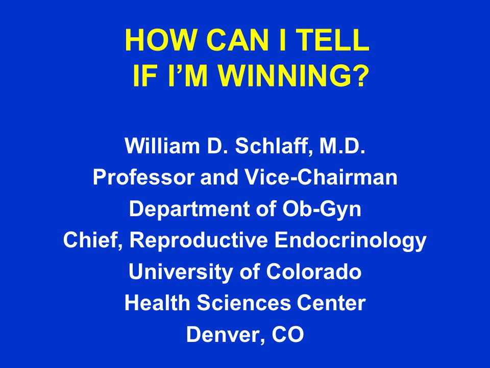HOW CAN I TELL IF I'M WINNING. William D. Schlaff, M.D.