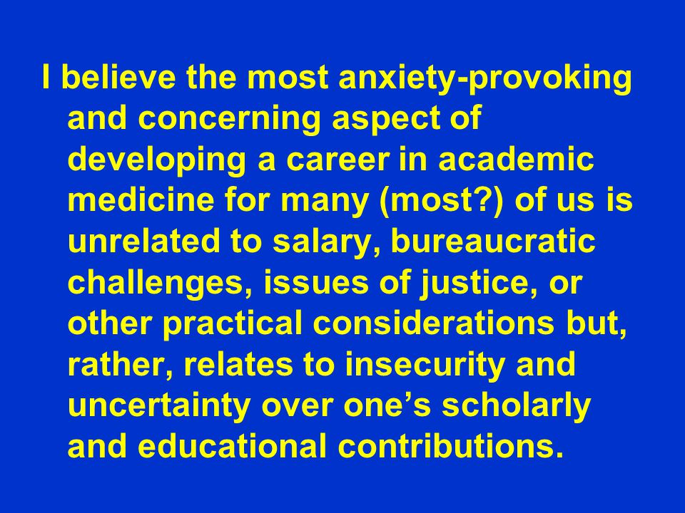 I believe the most anxiety-provoking and concerning aspect of developing a career in academic medicine for many (most ) of us is unrelated to salary, bureaucratic challenges, issues of justice, or other practical considerations but, rather, relates to insecurity and uncertainty over one's scholarly and educational contributions.