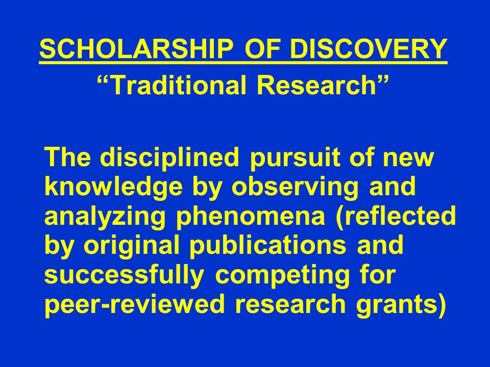 SCHOLARSHIP OF DISCOVERY Traditional Research The disciplined pursuit of new knowledge by observing and analyzing phenomena (reflected by original publications and successfully competing for peer-reviewed research grants)