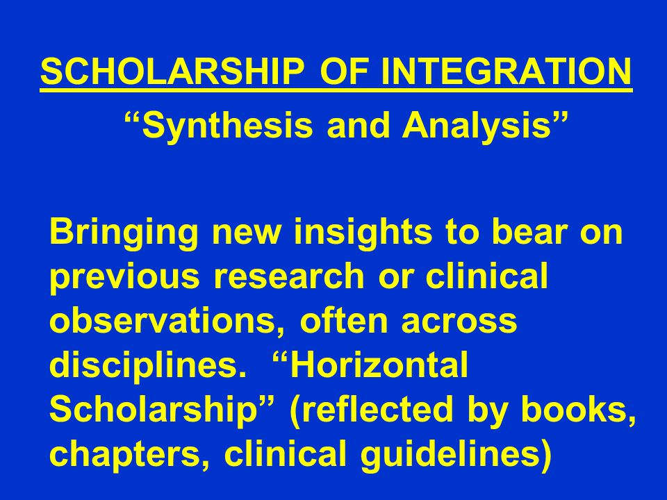 SCHOLARSHIP OF INTEGRATION Synthesis and Analysis Bringing new insights to bear on previous research or clinical observations, often across disciplines.