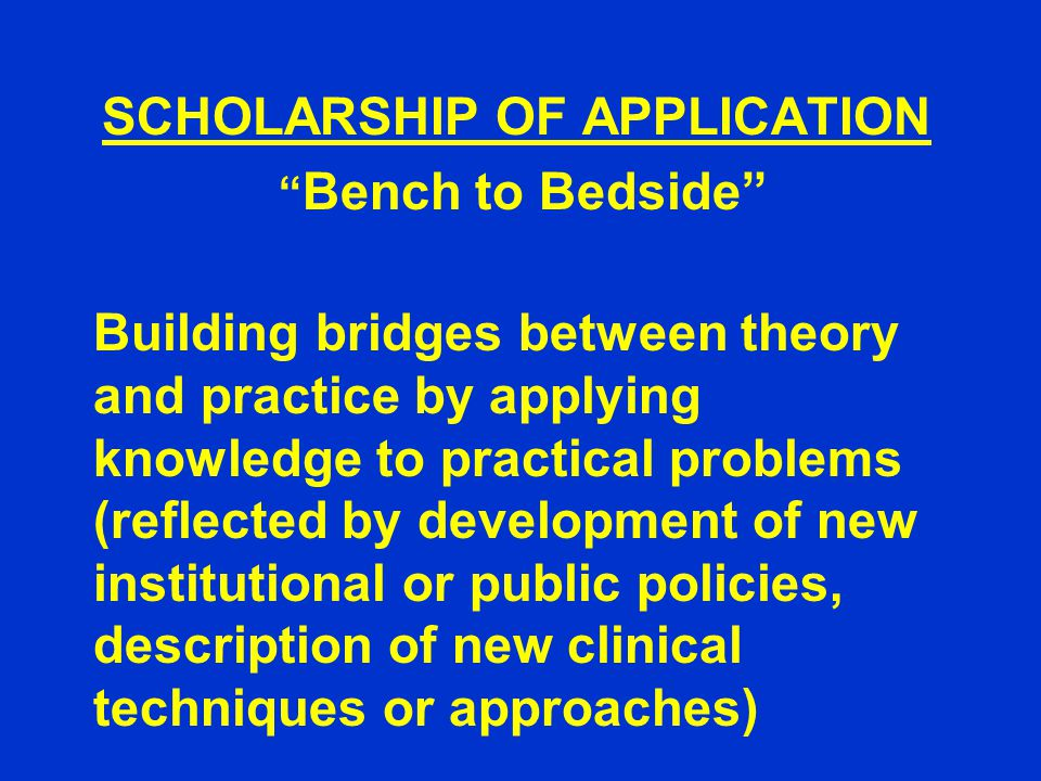 SCHOLARSHIP OF APPLICATION Bench to Bedside Building bridges between theory and practice by applying knowledge to practical problems (reflected by development of new institutional or public policies, description of new clinical techniques or approaches)