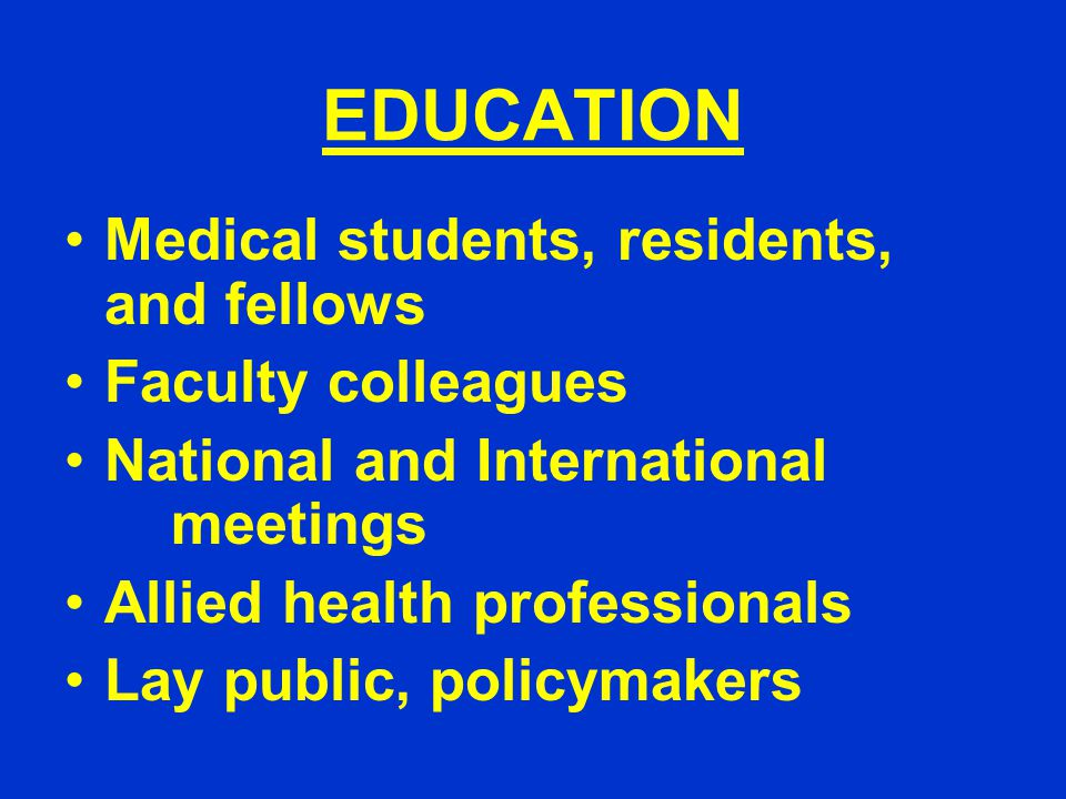 EDUCATION Medical students, residents, and fellows Faculty colleagues National and International meetings Allied health professionals Lay public, policymakers