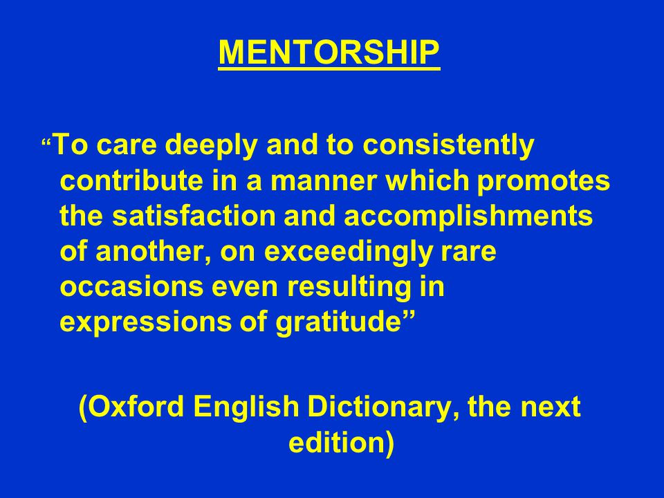 MENTORSHIP To care deeply and to consistently contribute in a manner which promotes the satisfaction and accomplishments of another, on exceedingly rare occasions even resulting in expressions of gratitude (Oxford English Dictionary, the next edition)