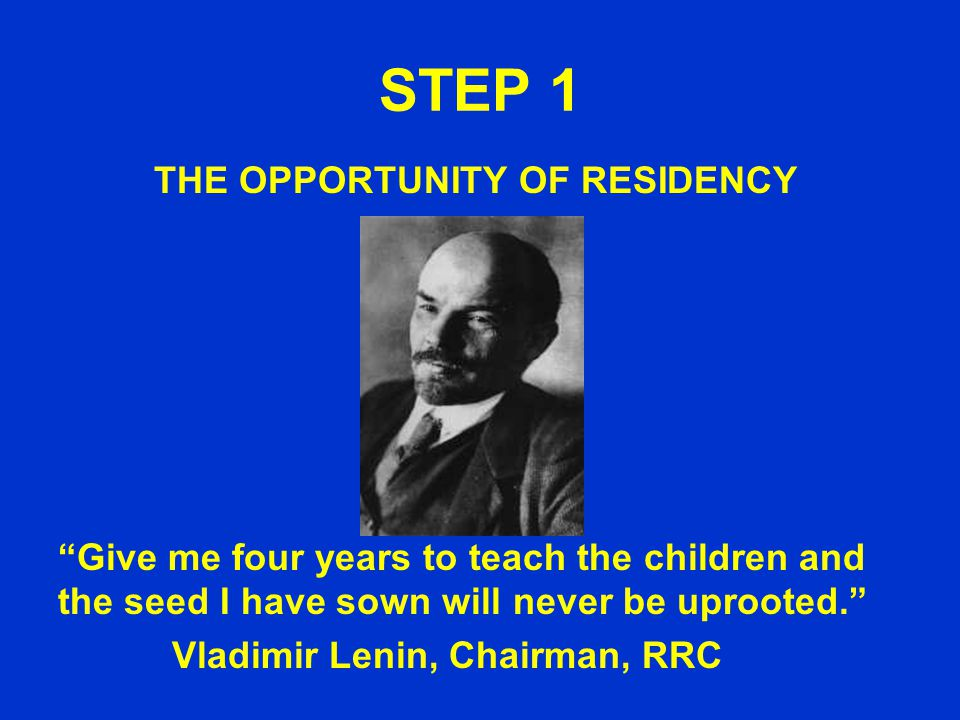 STEP 1 THE OPPORTUNITY OF RESIDENCY Give me four years to teach the children and the seed I have sown will never be uprooted. Vladimir Lenin, Chairman, RRC