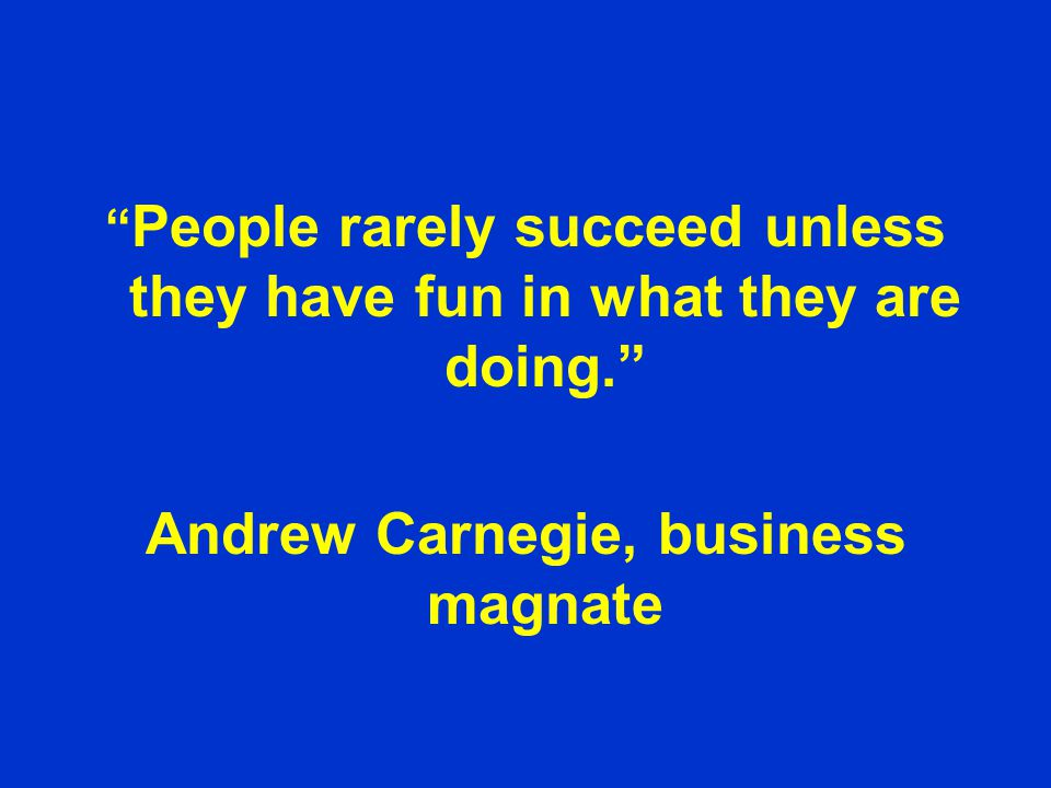 People rarely succeed unless they have fun in what they are doing. Andrew Carnegie, business magnate