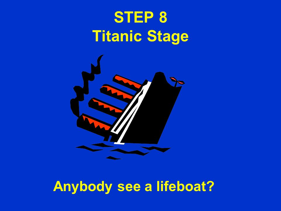 STEP 8 Titanic Stage Anybody see a lifeboat