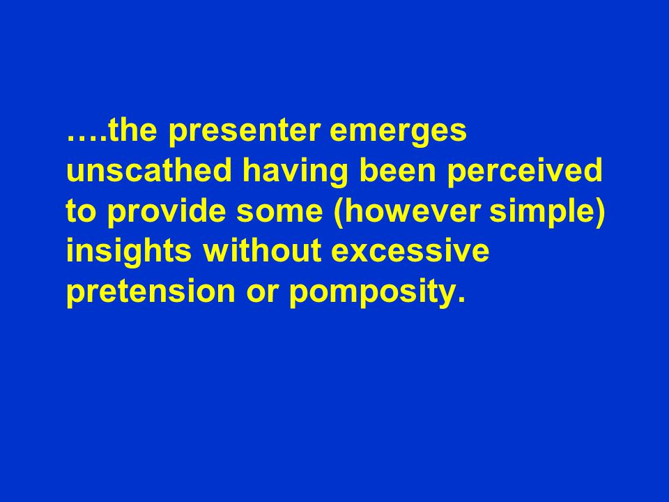 ….the presenter emerges unscathed having been perceived to provide some (however simple) insights without excessive pretension or pomposity.