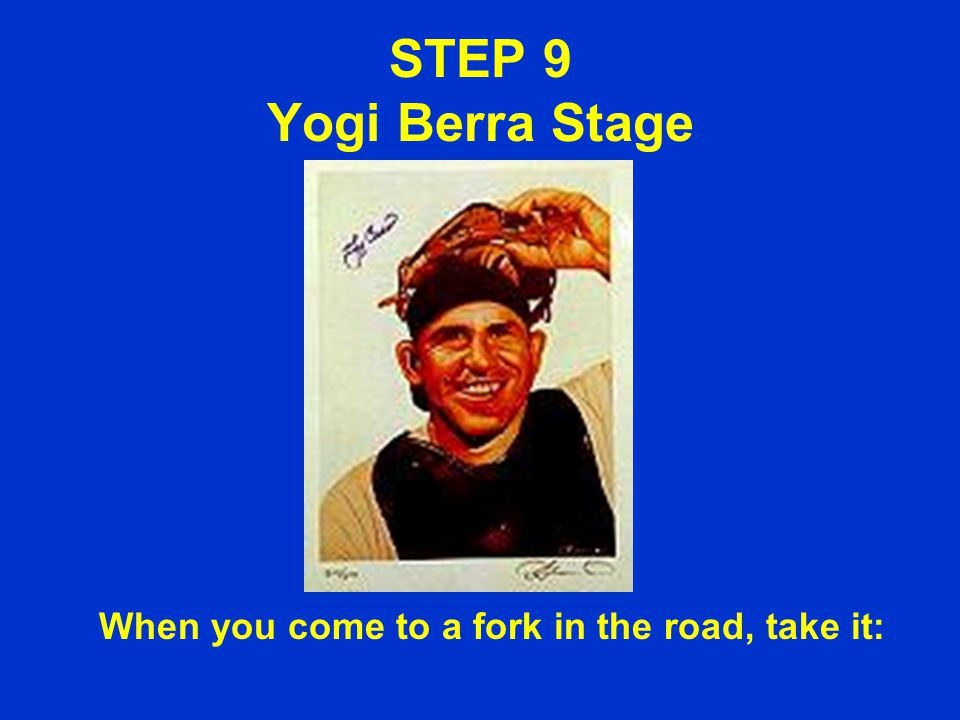 STEP 9 Yogi Berra Stage When you come to a fork in the road, take it: