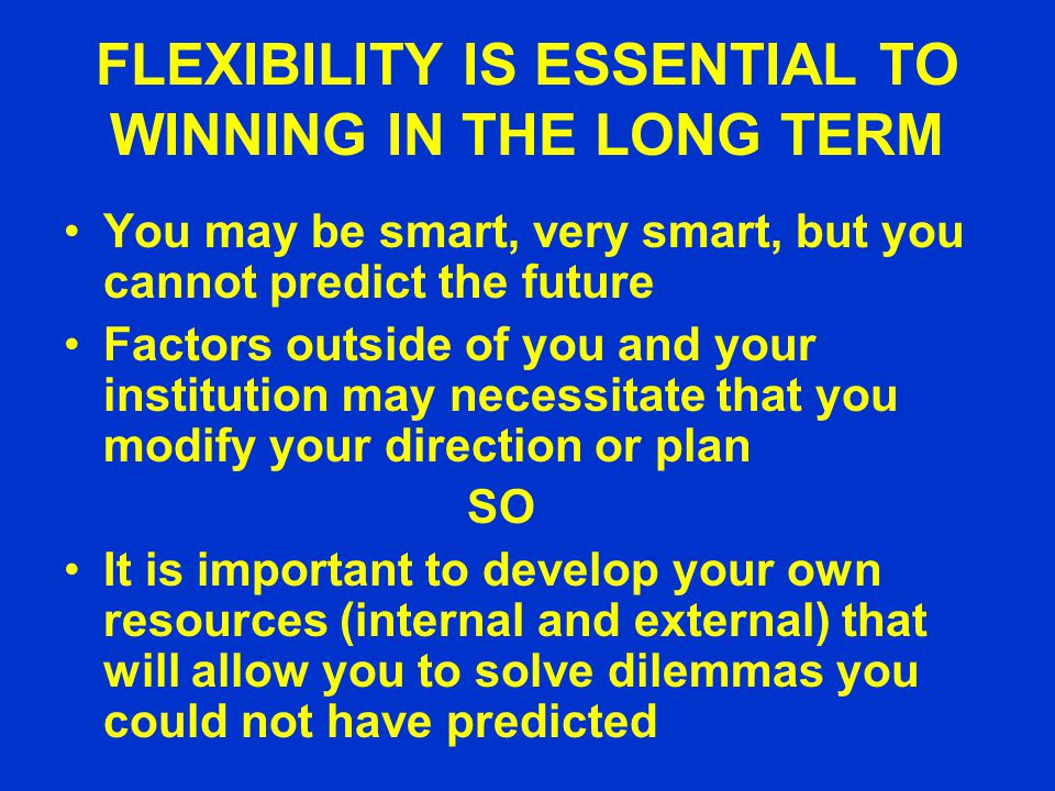 FLEXIBILITY IS ESSENTIAL TO WINNING IN THE LONG TERM You may be smart, very smart, but you cannot predict the future Factors outside of you and your institution may necessitate that you modify your direction or plan SO It is important to develop your own resources (internal and external) that will allow you to solve dilemmas you could not have predicted