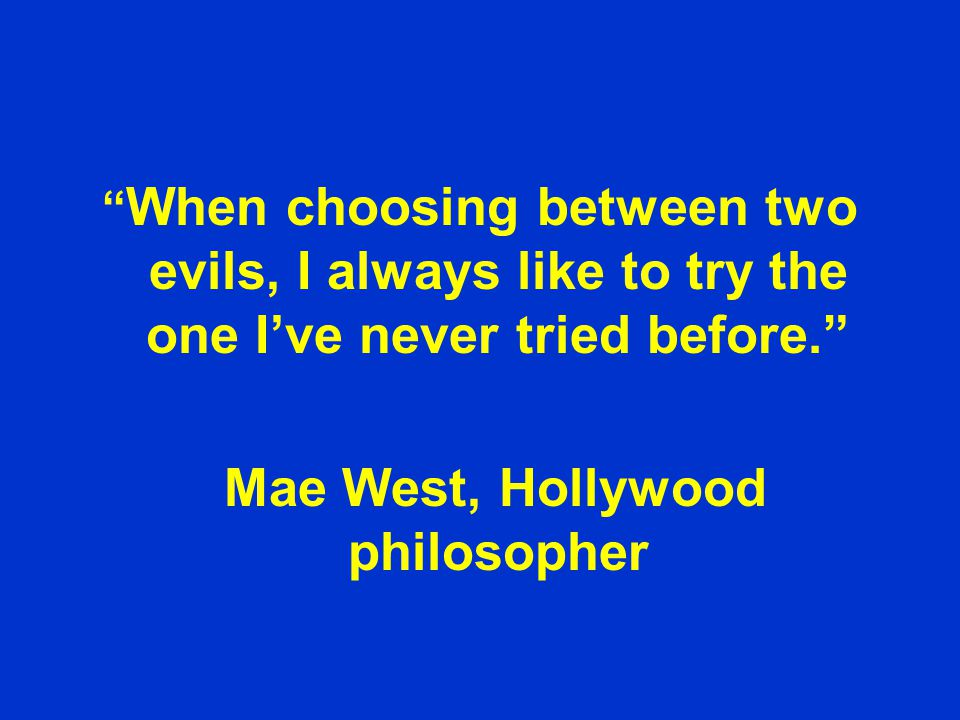 When choosing between two evils, I always like to try the one I've never tried before. Mae West, Hollywood philosopher