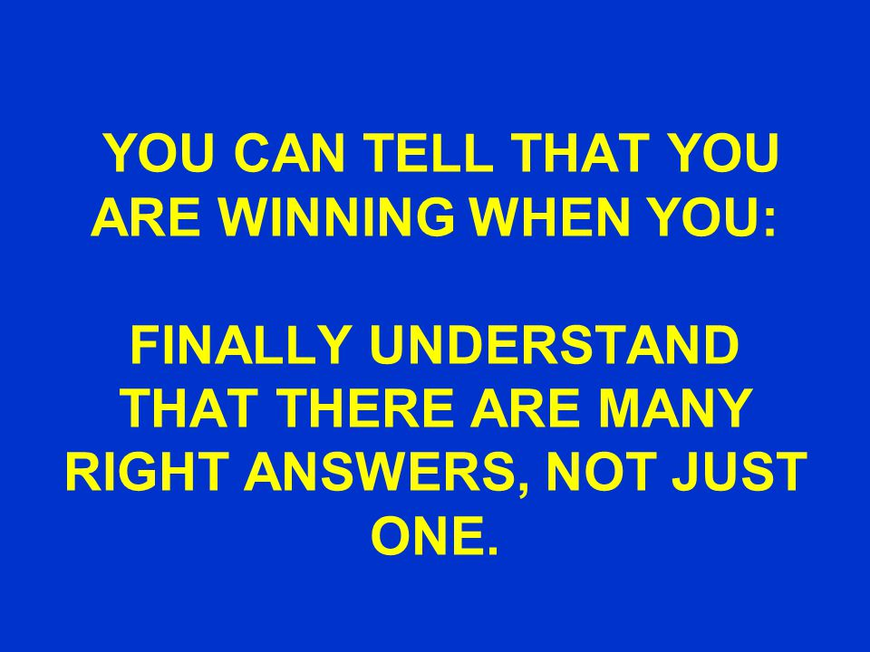 YOU CAN TELL THAT YOU ARE WINNING WHEN YOU: FINALLY UNDERSTAND THAT THERE ARE MANY RIGHT ANSWERS, NOT JUST ONE.