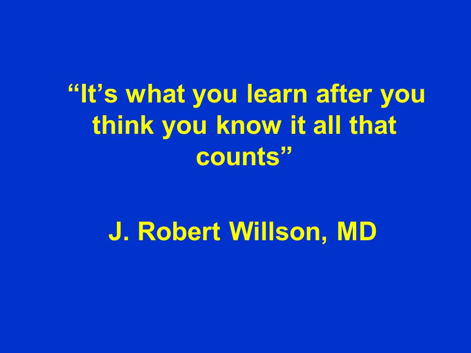 It's what you learn after you think you know it all that counts J. Robert Willson, MD