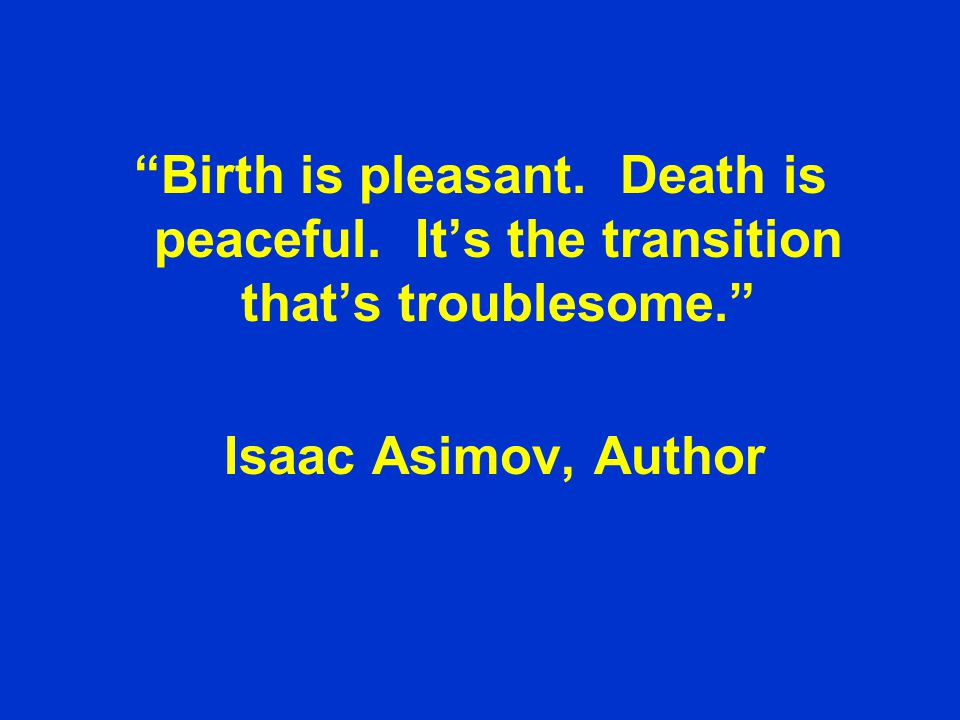 Birth is pleasant. Death is peaceful.