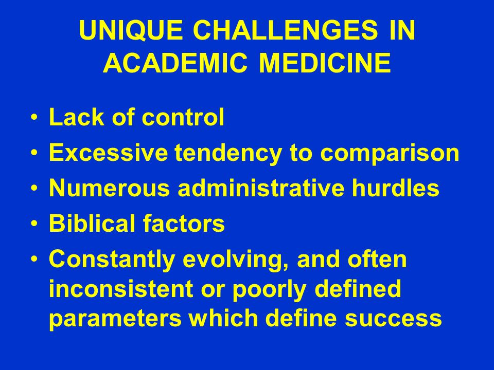 UNIQUE CHALLENGES IN ACADEMIC MEDICINE Lack of control Excessive tendency to comparison Numerous administrative hurdles Biblical factors Constantly evolving, and often inconsistent or poorly defined parameters which define success