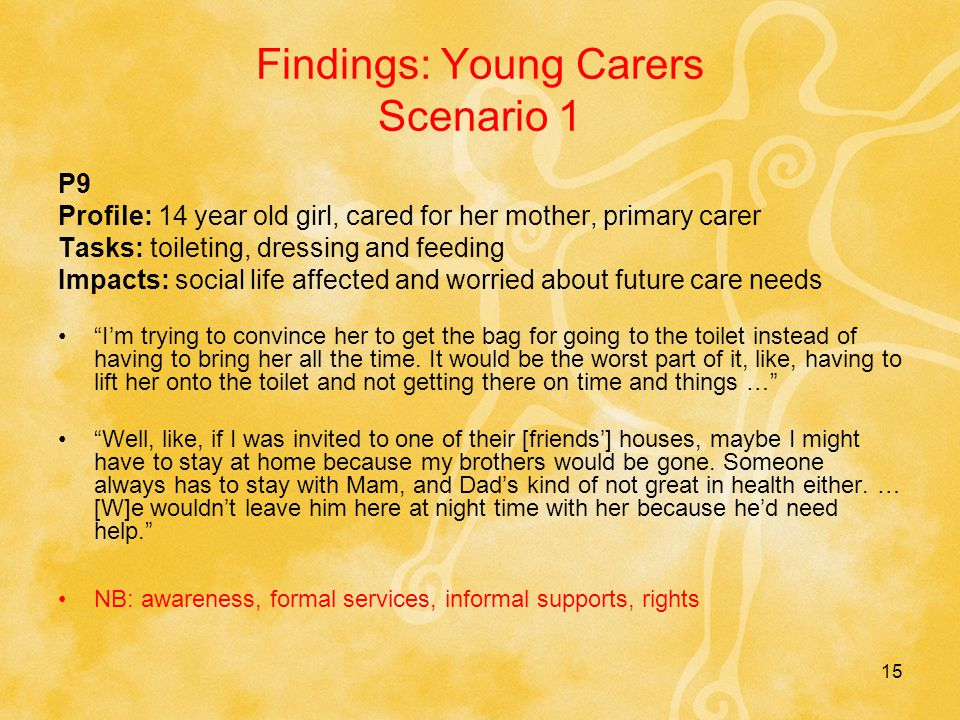 15 Findings: Young Carers Scenario 1 P9 Profile: 14 year old girl, cared for her mother, primary carer Tasks: toileting, dressing and feeding Impacts: social life affected and worried about future care needs I'm trying to convince her to get the bag for going to the toilet instead of having to bring her all the time.