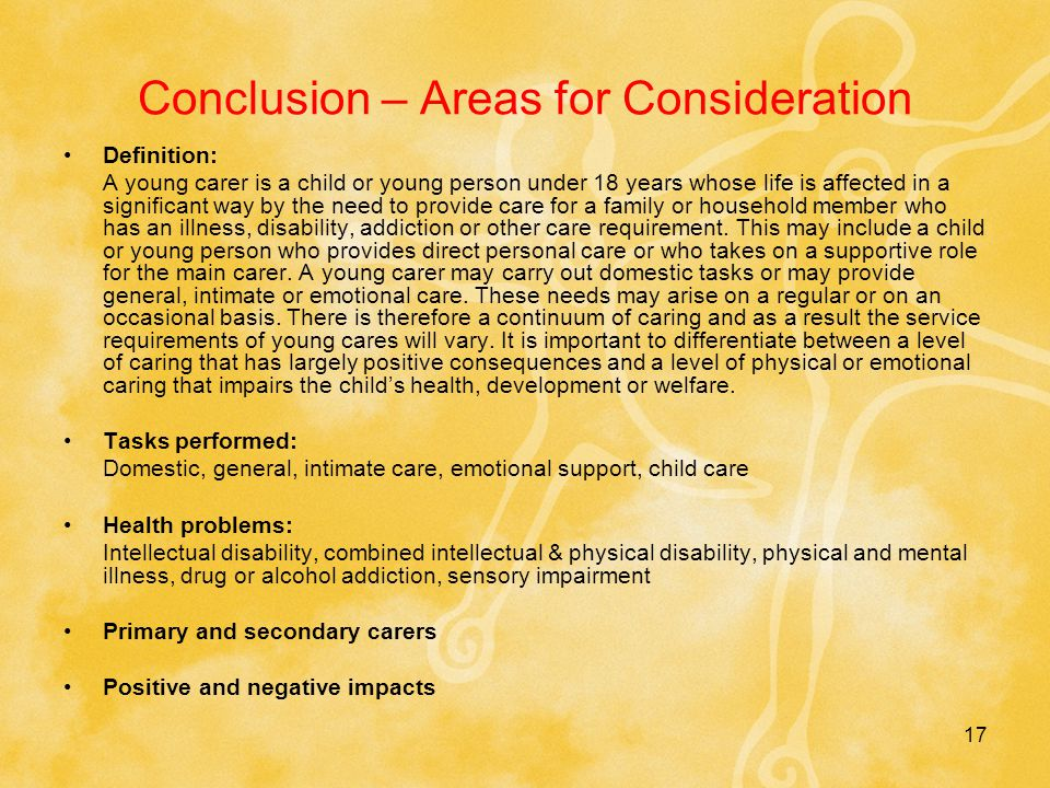 17 Conclusion – Areas for Consideration Definition: A young carer is a child or young person under 18 years whose life is affected in a significant way by the need to provide care for a family or household member who has an illness, disability, addiction or other care requirement.