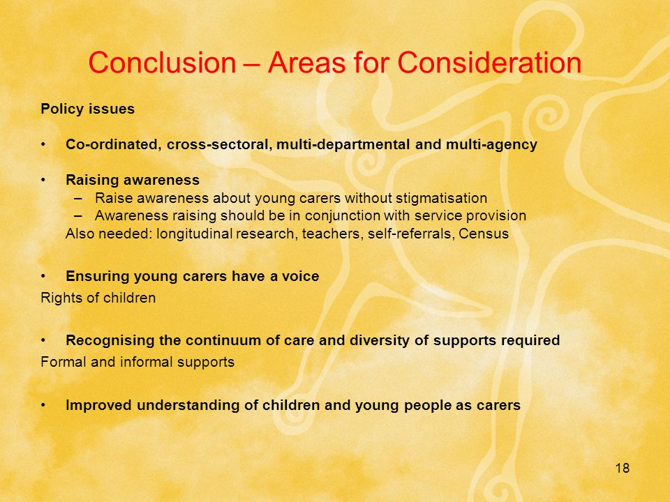 Conclusion – Areas for Consideration Policy issues Co-ordinated, cross-sectoral, multi-departmental and multi-agency Raising awareness –Raise awareness about young carers without stigmatisation –Awareness raising should be in conjunction with service provision Also needed: longitudinal research, teachers, self-referrals, Census Ensuring young carers have a voice Rights of children Recognising the continuum of care and diversity of supports required Formal and informal supports Improved understanding of children and young people as carers 18