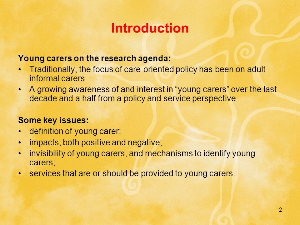 2 Introduction Young carers on the research agenda: Traditionally, the focus of care-oriented policy has been on adult informal carers A growing awareness of and interest in young carers over the last decade and a half from a policy and service perspective Some key issues: definition of young carer; impacts, both positive and negative; invisibility of young carers, and mechanisms to identify young carers; services that are or should be provided to young carers.