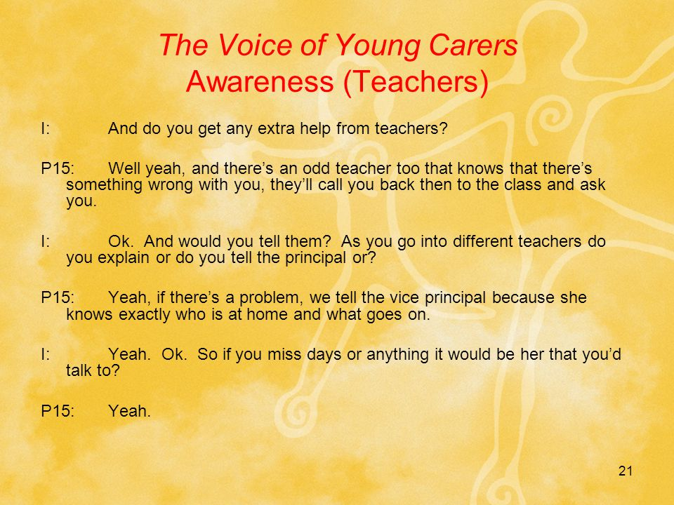 21 The Voice of Young Carers Awareness (Teachers) I:And do you get any extra help from teachers.