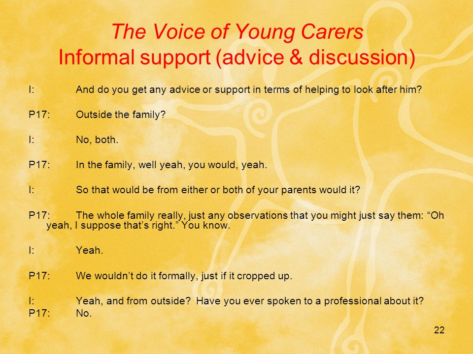 22 The Voice of Young Carers Informal support (advice & discussion) I:And do you get any advice or support in terms of helping to look after him.