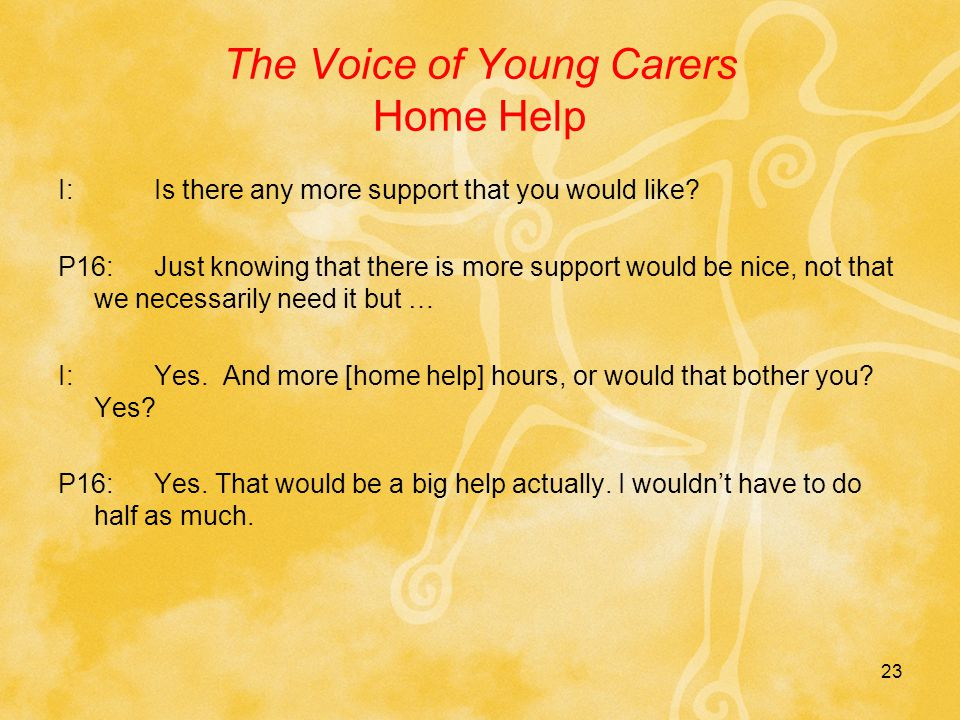 23 The Voice of Young Carers Home Help I:Is there any more support that you would like.