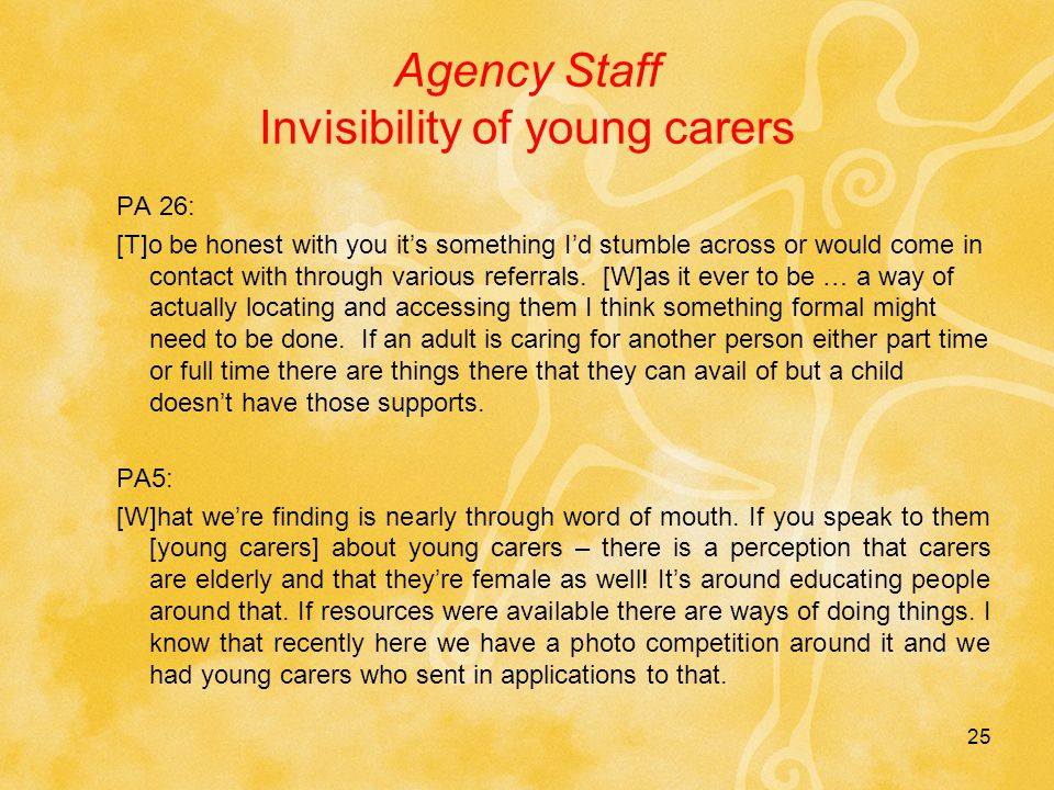 25 Agency Staff Invisibility of young carers PA 26: [T]o be honest with you it's something I'd stumble across or would come in contact with through various referrals.