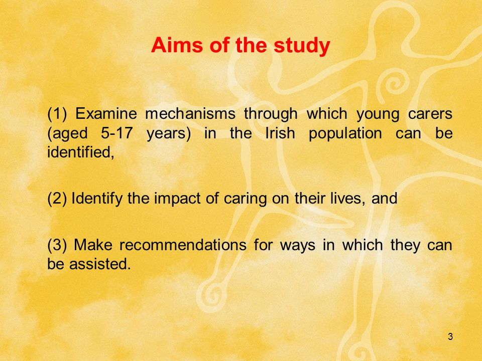 3 Aims of the study (1) Examine mechanisms through which young carers (aged 5-17 years) in the Irish population can be identified, (2) Identify the impact of caring on their lives, and (3) Make recommendations for ways in which they can be assisted.