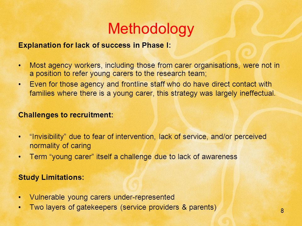 8 Methodology Explanation for lack of success in Phase I: Most agency workers, including those from carer organisations, were not in a position to refer young carers to the research team; Even for those agency and frontline staff who do have direct contact with families where there is a young carer, this strategy was largely ineffectual.