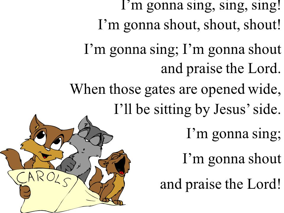 I'm gonna sing, sing, sing! I'm gonna shout, shout, shout! I'm gonna sing; I'm gonna shout and praise the Lord. When those gates are opened wide, I'll