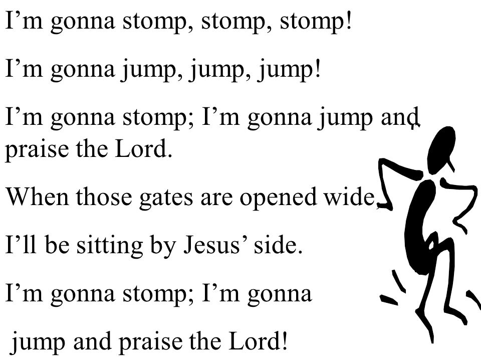 I'm gonna stomp, stomp, stomp! I'm gonna jump, jump, jump! I'm gonna stomp; I'm gonna jump and praise the Lord. When those gates are opened wide, I'll