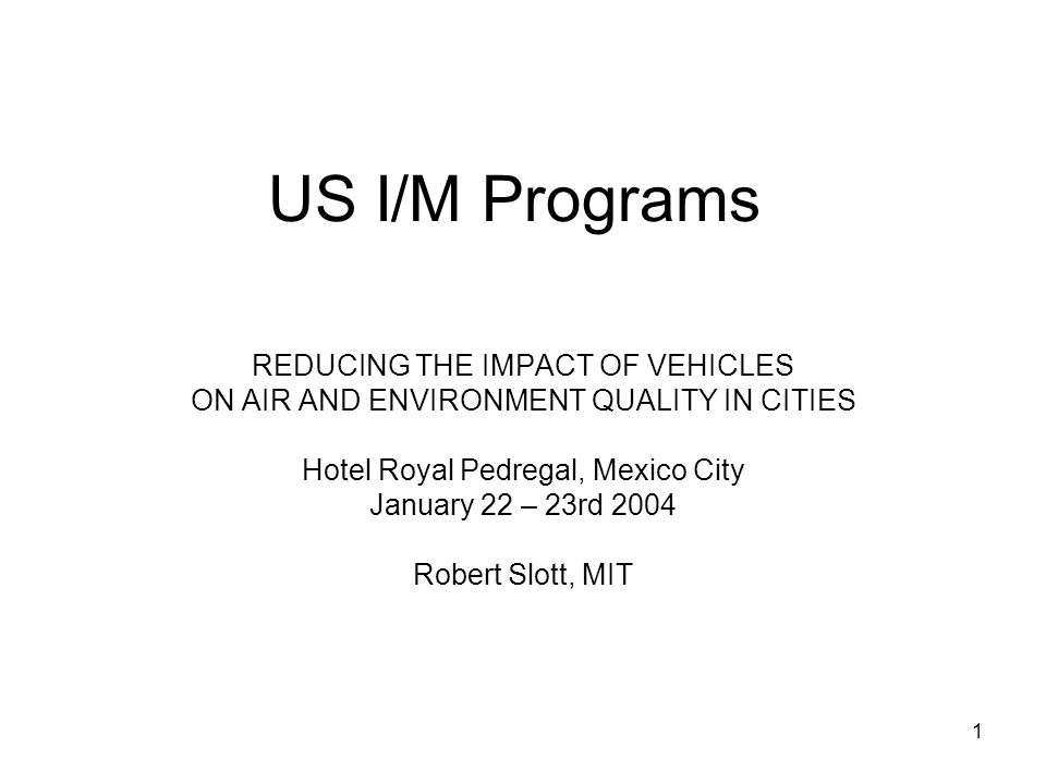 1 US I/M Programs REDUCING THE IMPACT OF VEHICLES ON AIR AND ENVIRONMENT QUALITY IN CITIES Hotel Royal Pedregal, Mexico City January 22 – 23rd 2004 Robert Slott, MIT