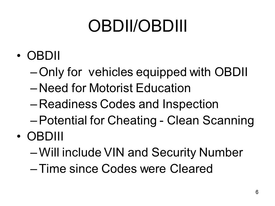 6 OBDII/OBDIII OBDII –Only for vehicles equipped with OBDII –Need for Motorist Education –Readiness Codes and Inspection –Potential for Cheating - Clean Scanning OBDIII –Will include VIN and Security Number –Time since Codes were Cleared
