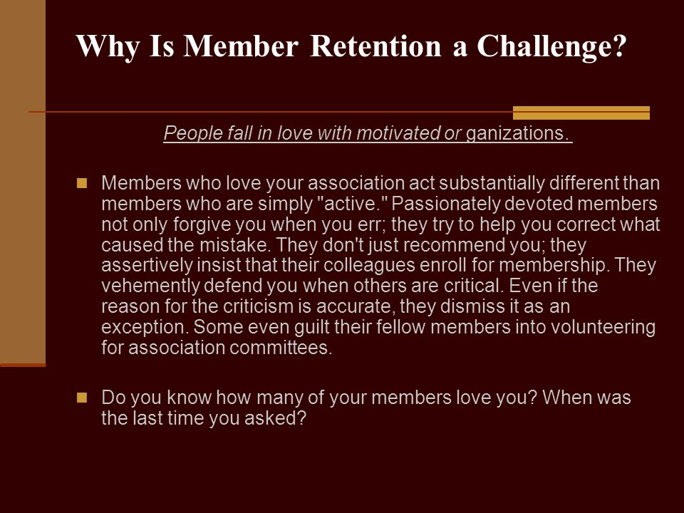 Why Is Member Retention a Challenge? People fall in love with motivated or ganizations. Members who love your association act substantially different